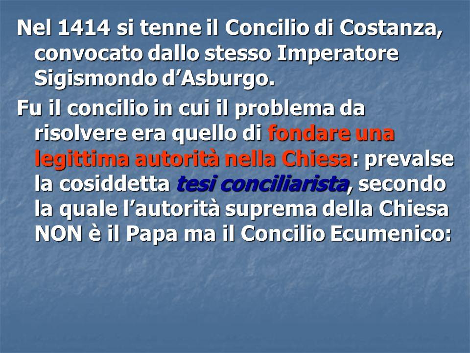 Nel 1414 si tenne il Concilio di Costanza, convocato dallo stesso Imperatore Sigismondo d'Asburgo. Fu il concilio in cui il problema da risolvere era