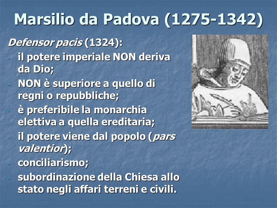 Marsilio da Padova (1275-1342) Defensor pacis (1324): - il potere imperiale NON deriva da Dio; - NON è superiore a quello di regni o repubbliche; - è