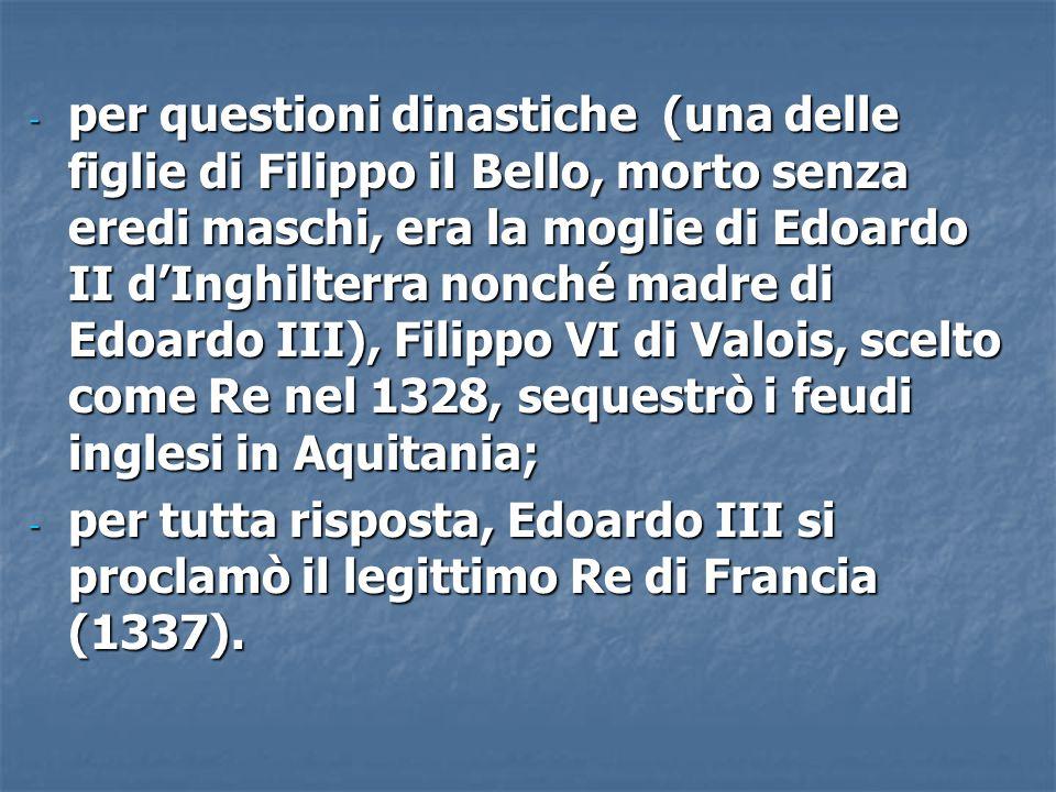 - per questioni dinastiche (una delle figlie di Filippo il Bello, morto senza eredi maschi, era la moglie di Edoardo II d'Inghilterra nonché madre di