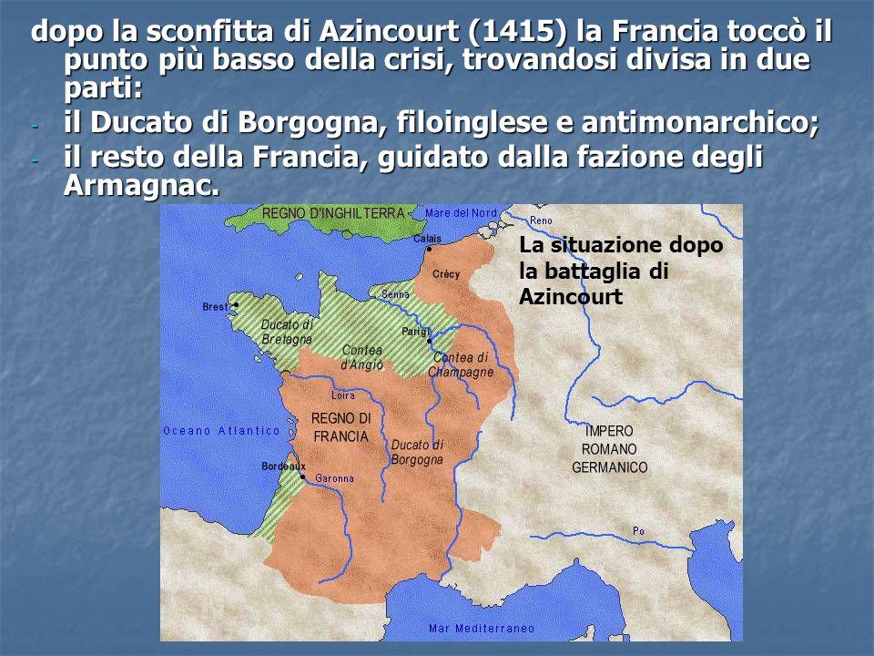 dopo la sconfitta di Azincourt (1415) la Francia toccò il punto più basso della crisi, trovandosi divisa in due parti: - il Ducato di Borgogna, filoin