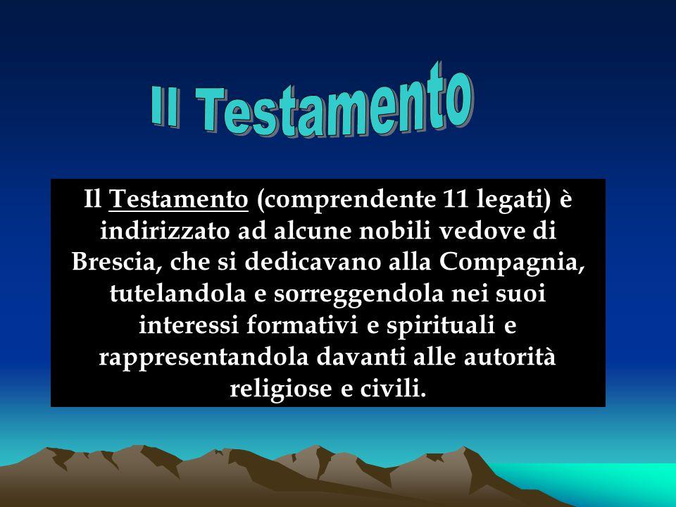 Il Testamento (comprendente 11 legati) è indirizzato ad alcune nobili vedove di Brescia, che si dedicavano alla Compagnia, tutelandola e sorreggendola nei suoi interessi formativi e spirituali e rappresentandola davanti alle autorità religiose e civili.