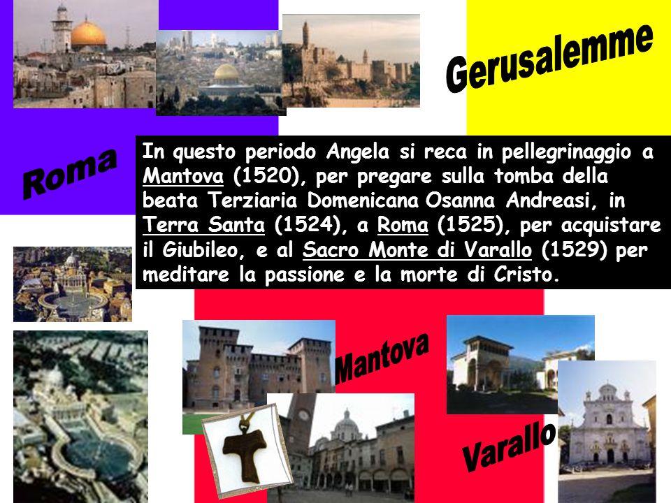 In questo periodo Angela si reca in pellegrinaggio a Mantova (1520), per pregare sulla tomba della beata Terziaria Domenicana Osanna Andreasi, in Terra Santa (1524), a Roma (1525), per acquistare il Giubileo, e al Sacro Monte di Varallo (1529) per meditare la passione e la morte di Cristo.