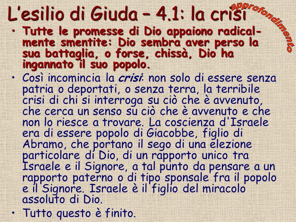 L'esilio di Giuda – 4.1: la crisi Tutte le promesse di Dio appaiono radical- mente smentite: Dio sembra aver perso la sua battaglia, o forse, chissà,