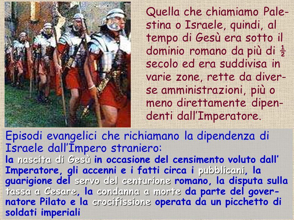 Quella che chiamiamo Pale- stina o Israele, quindi, al tempo di Gesù era sotto il dominio romano da più di ½ secolo ed era suddivisa in varie zone, re