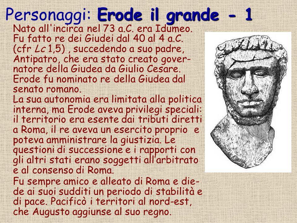 Erode il grande - 1 Personaggi: Erode il grande - 1 Nato all'incirca nel 73 a.C. era Idumeo. Fu fatto re dei Giudei dal 40 al 4 a.C. (cfr Lc 1,5), suc
