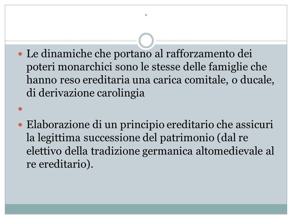 . Le dinamiche che portano al rafforzamento dei poteri monarchici sono le stesse delle famiglie che hanno reso ereditaria una carica comitale, o ducal