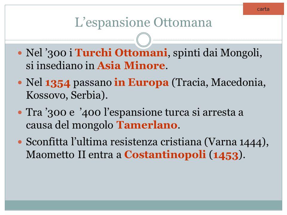L'espansione Ottomana Nel '300 i Turchi Ottomani, spinti dai Mongoli, si insediano in Asia Minore. Nel 1354 passano in Europa (Tracia, Macedonia, Koss