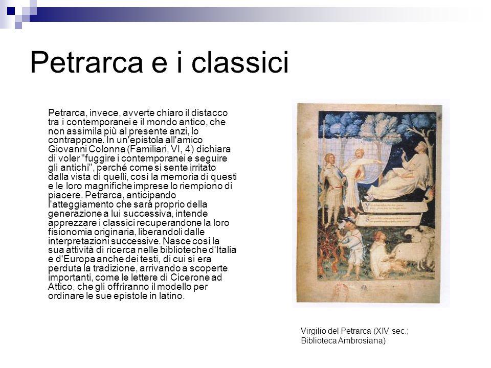 Petrarca e i classici Petrarca, invece, avverte chiaro il distacco tra i contemporanei e il mondo antico, che non assimila più al presente anzi, lo co