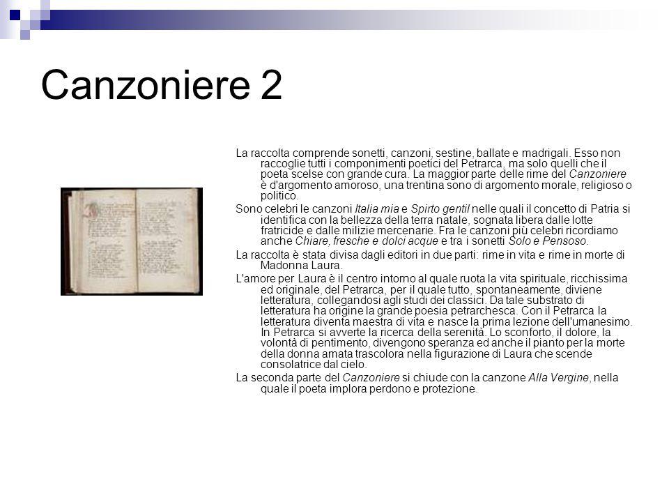 Canzoniere 2 La raccolta comprende sonetti, canzoni, sestine, ballate e madrigali. Esso non raccoglie tutti i componimenti poetici del Petrarca, ma so