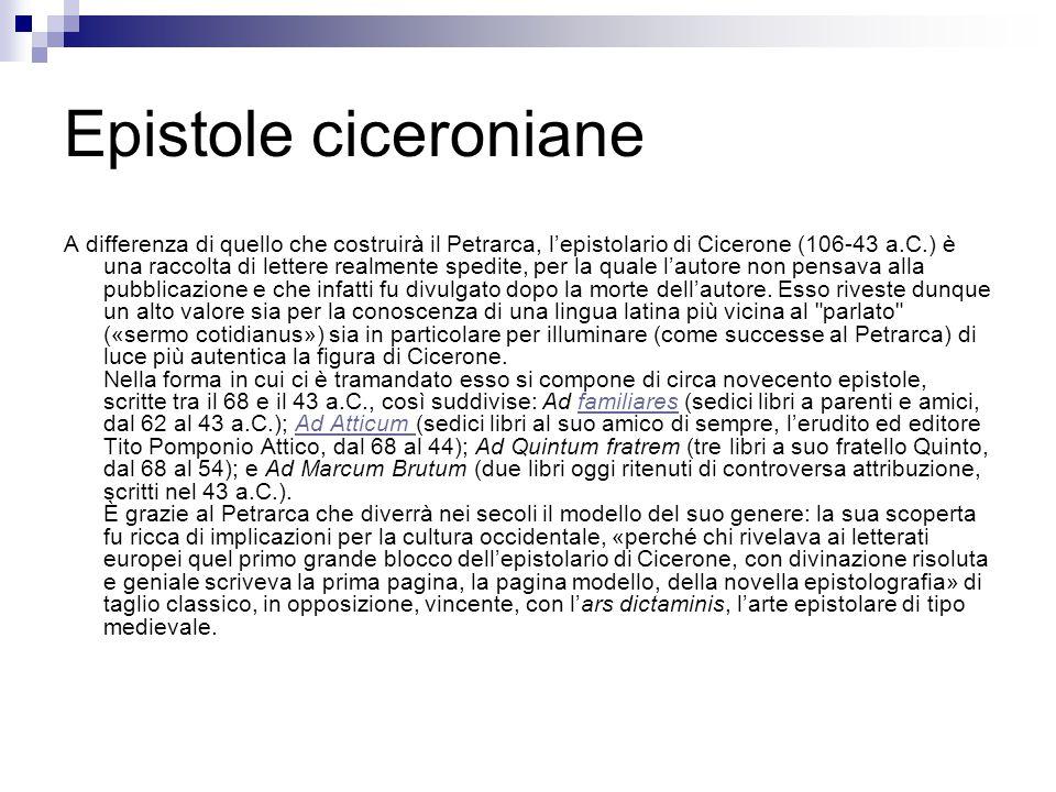 Epistole ciceroniane A differenza di quello che costruirà il Petrarca, l'epistolario di Cicerone (106-43 a.C.) è una raccolta di lettere realmente spe