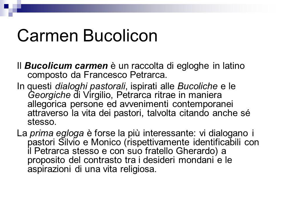 Carmen Bucolicon Il Bucolicum carmen è un raccolta di egloghe in latino composto da Francesco Petrarca. In questi dialoghi pastorali, ispirati alle Bu