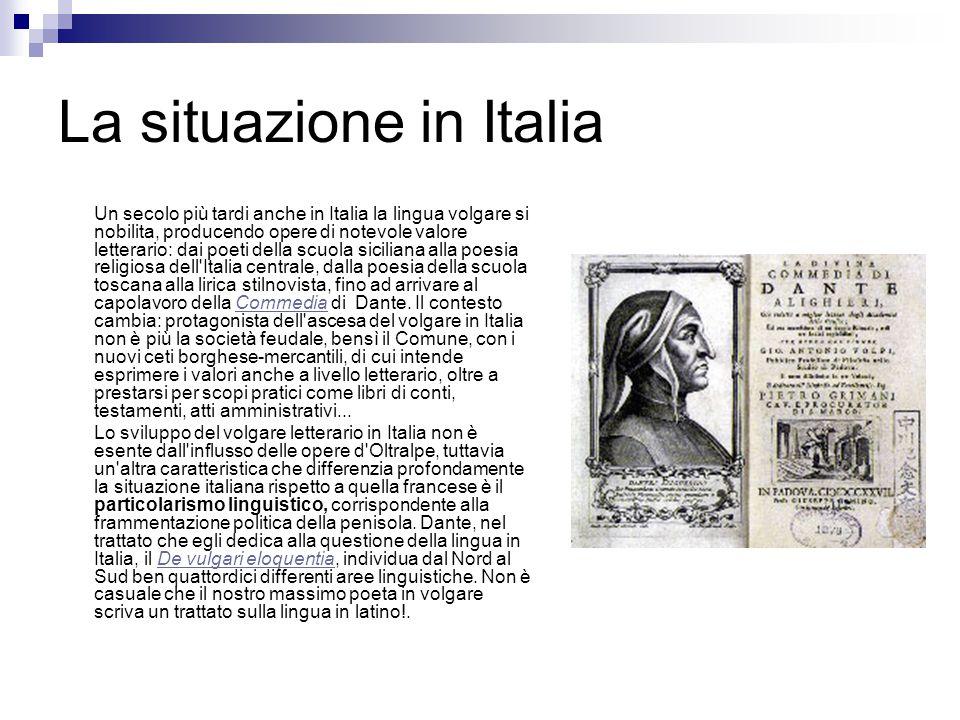La situazione in Italia Un secolo più tardi anche in Italia la lingua volgare si nobilita, producendo opere di notevole valore letterario: dai poeti d