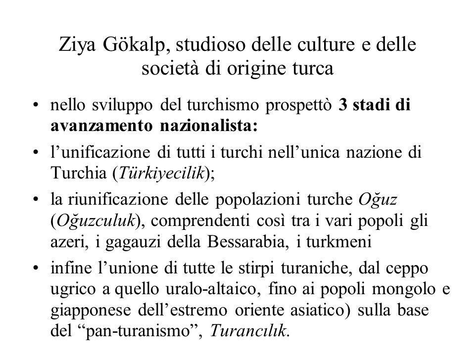 Ziya Gökalp, studioso delle culture e delle società di origine turca nello sviluppo del turchismo prospettò 3 stadi di avanzamento nazionalista: l'unificazione di tutti i turchi nell'unica nazione di Turchia (Türkiyecilik); la riunificazione delle popolazioni turche Oğuz (Oğuzculuk), comprendenti così tra i vari popoli gli azeri, i gagauzi della Bessarabia, i turkmeni infine l'unione di tutte le stirpi turaniche, dal ceppo ugrico a quello uralo-altaico, fino ai popoli mongolo e giapponese dell'estremo oriente asiatico) sulla base del pan-turanismo , Turancılık.