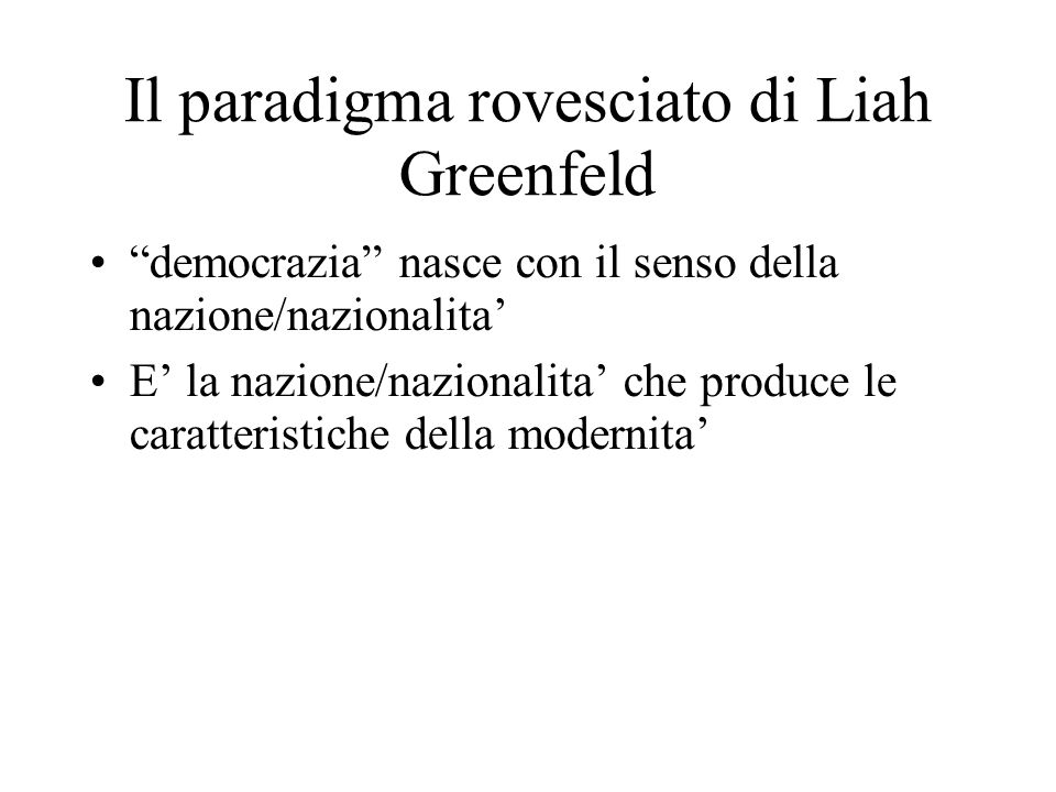 modernità e nazionalismo Smith, in Nationalism and Modernism (London-New York 1998): il nazionalismo risulta fenomeno moderno basato su un chiaro sentimento di solidarietà, mentre la nazione, come sviluppo di un gruppo etnico, ha origini pre-moderne nella prospettiva storica di lunga durata Gellner, in Nations and Nationalism (Oxford 1983): la modernita' e' legata ai processi di industrializzazione, ponendosi le premesse per la costruzione di una cultura nazionale standard Deutsch, in Nationalism and Social Communication (Cambridge 1953) evidenzia la funzione del linguaggio e della comunicazione sociale come elemento nazionale costitutivo e Kedourie, in Nationalism (London 1960), il ruolo svolto nei fenomeni di nazionalismo dalle élites e dagli intellettuali