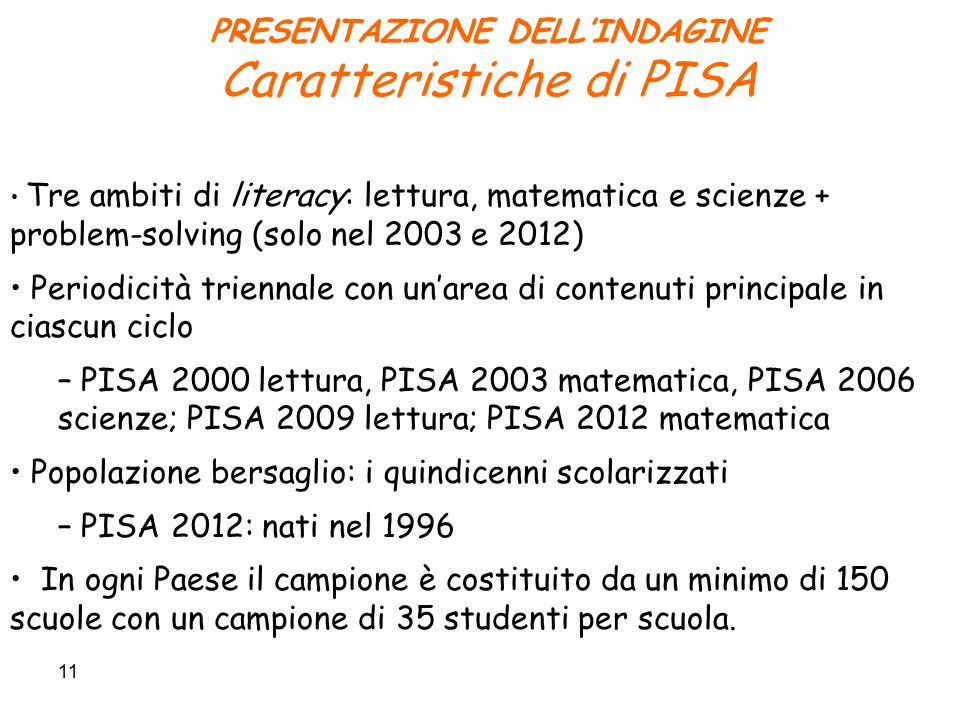 11 PRESENTAZIONE DELL'INDAGINE Caratteristiche di PISA Tre ambiti di literacy: lettura, matematica e scienze + problem-solving (solo nel 2003 e 2012) Periodicità triennale con un'area di contenuti principale in ciascun ciclo – PISA 2000 lettura, PISA 2003 matematica, PISA 2006 scienze; PISA 2009 lettura; PISA 2012 matematica Popolazione bersaglio: i quindicenni scolarizzati – PISA 2012: nati nel 1996 In ogni Paese il campione è costituito da un minimo di 150 scuole con un campione di 35 studenti per scuola.