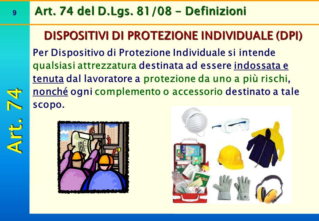 9 Art. 74 del D.Lgs. 81/08 - Definizioni DISPOSITIVI DI PROTEZIONE INDIVIDUALE (DPI) Per Dispositivo di Protezione Individuale si intende qualsiasi at