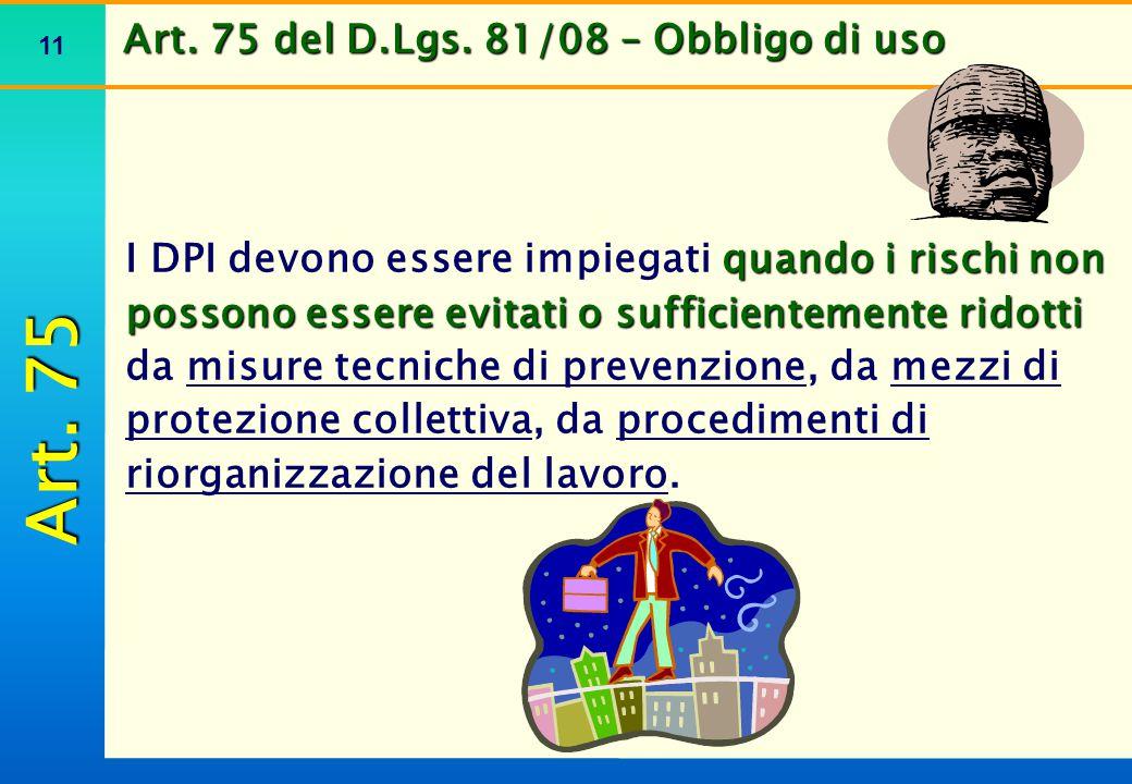 11 Art. 75 del D.Lgs. 81/08 – Obbligo di uso quando i rischi non possono essere evitati o sufficientemente ridotti I DPI devono essere impiegati quand