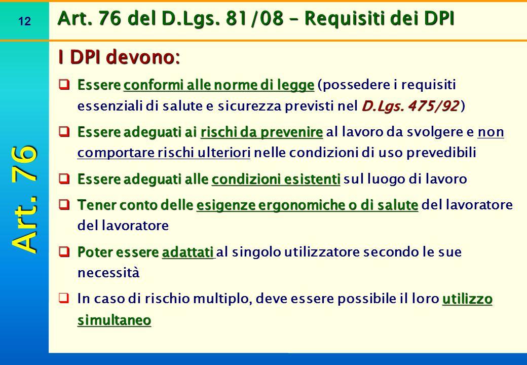 12 Art. 76 del D.Lgs. 81/08 – Requisiti dei DPI I DPI devono:  Essere conformi alle norme di legge D.Lgs. 475/92  Essere conformi alle norme di legg