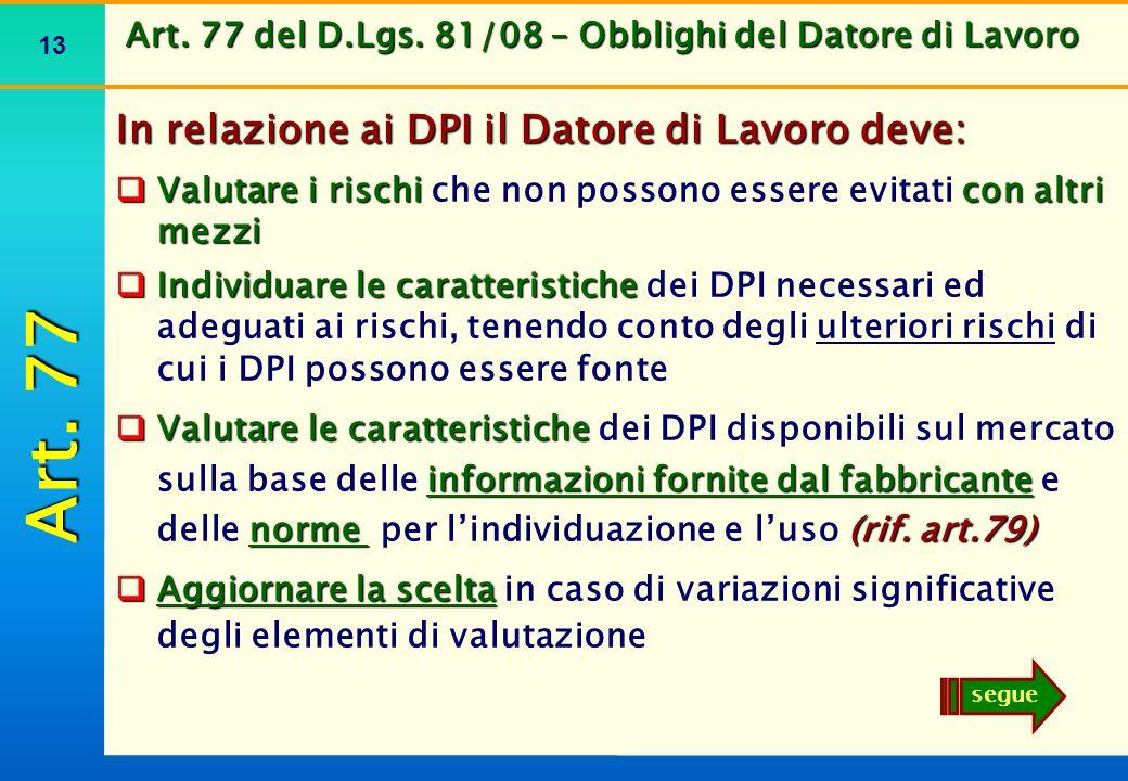 13 Art. 77 del D.Lgs. 81/08 – Obblighi del Datore di Lavoro In relazione ai DPI il Datore di Lavoro deve:  Valutare i rischi con altri mezzi  Valuta