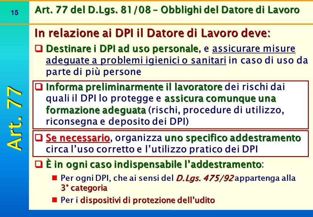 15 Art. 77 del D.Lgs. 81/08 – Obblighi del Datore di Lavoro In relazione ai DPI il Datore di Lavoro deve:  Destinare i DPI ad uso personale  Destina