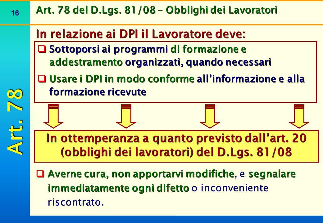 16 Art. 78 del D.Lgs. 81/08 – Obblighi dei Lavoratori In relazione ai DPI il Lavoratore deve: In ottemperanza a quanto previsto dall'art. 20 (obblighi
