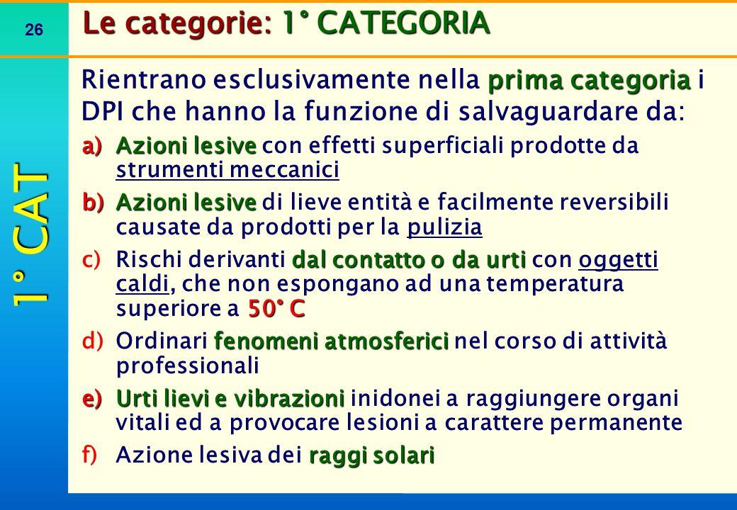 26 Le categorie: 1° CATEGORIA prima categoria Rientrano esclusivamente nella prima categoria i DPI che hanno la funzione di salvaguardare da: a)Azioni
