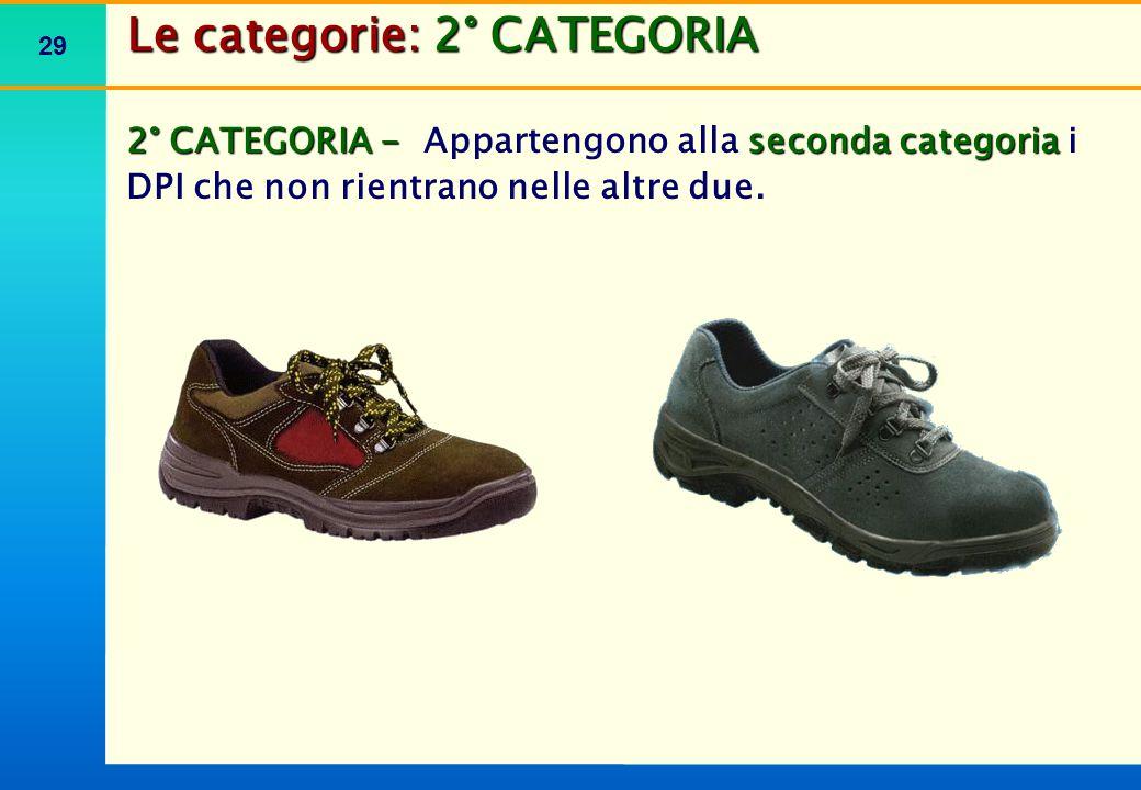 29 Le categorie: 2° CATEGORIA 2° CATEGORIA - seconda categoria 2° CATEGORIA - Appartengono alla seconda categoria i DPI che non rientrano nelle altre