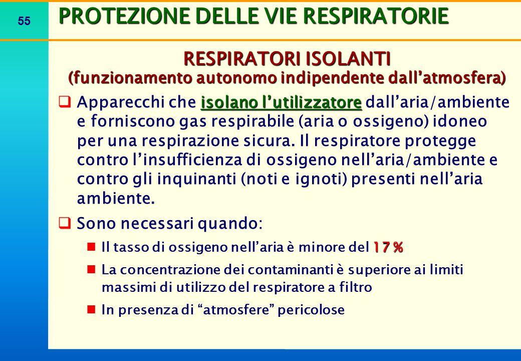 55 PROTEZIONE DELLE VIE RESPIRATORIE RESPIRATORI ISOLANTI (funzionamento autonomo indipendente dall'atmosfera)  isolano l'utilizzatore  Apparecchi c