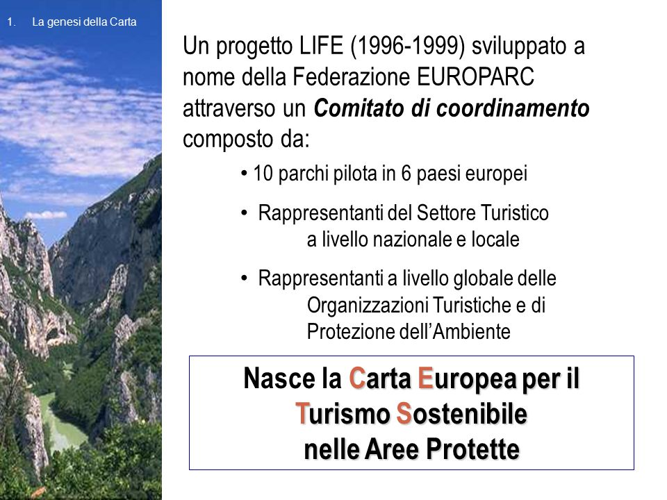 Un progetto LIFE (1996-1999) sviluppato a nome della Federazione EUROPARC attraverso un Comitato di coordinamento composto da: 1.La genesi della Carta 10 parchi pilota in 6 paesi europei Rappresentanti del Settore Turistico a livello nazionale e locale Rappresentanti a livello globale delle Organizzazioni Turistiche e di Protezione dell'Ambiente Carta Europea per il Turismo Sostenibile Nasce la Carta Europea per il Turismo Sostenibile nelle Aree Protette 1.La genesi della Carta
