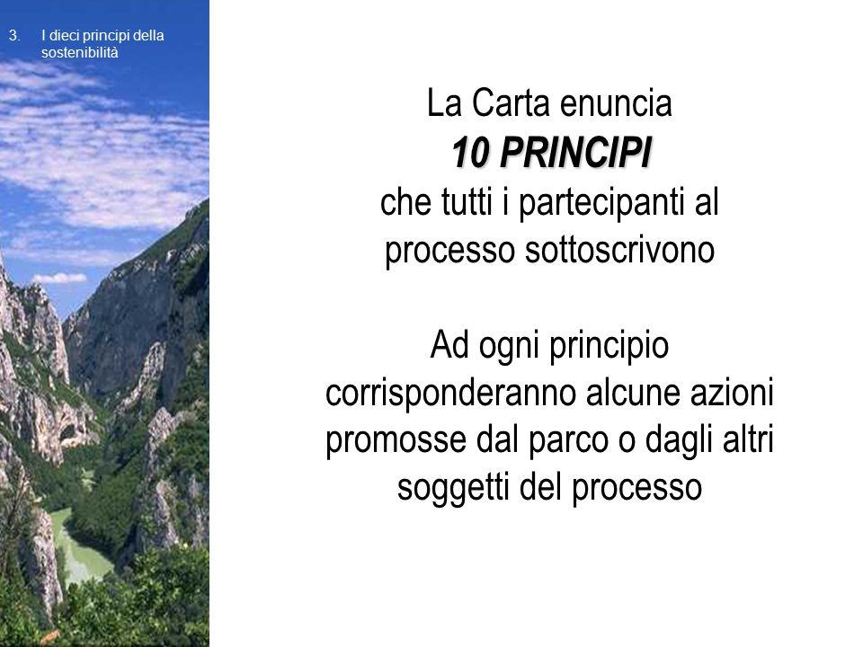 La Carta enuncia 10 PRINCIPI che tutti i partecipanti al processo sottoscrivono Ad ogni principio corrisponderanno alcune azioni promosse dal parco o dagli altri soggetti del processo 3.I dieci principi della sostenibilità