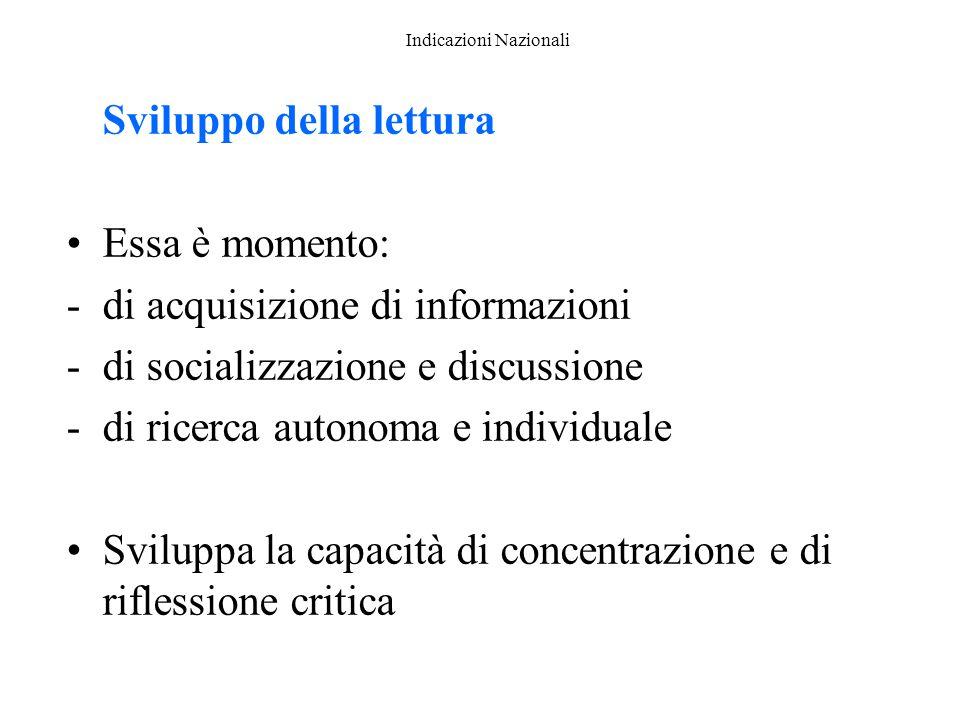 Indicazioni Nazionali Sviluppo della lettura Essa è momento: -di acquisizione di informazioni -di socializzazione e discussione -di ricerca autonoma e