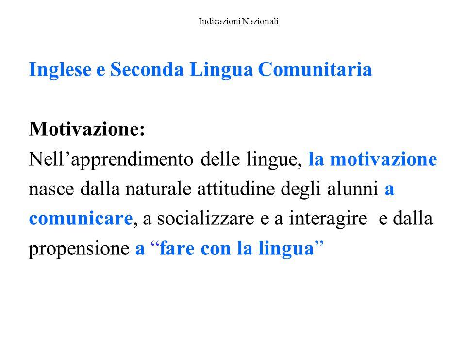 Indicazioni Nazionali Inglese e Seconda Lingua Comunitaria Motivazione: Nell'apprendimento delle lingue, la motivazione nasce dalla naturale attitudin