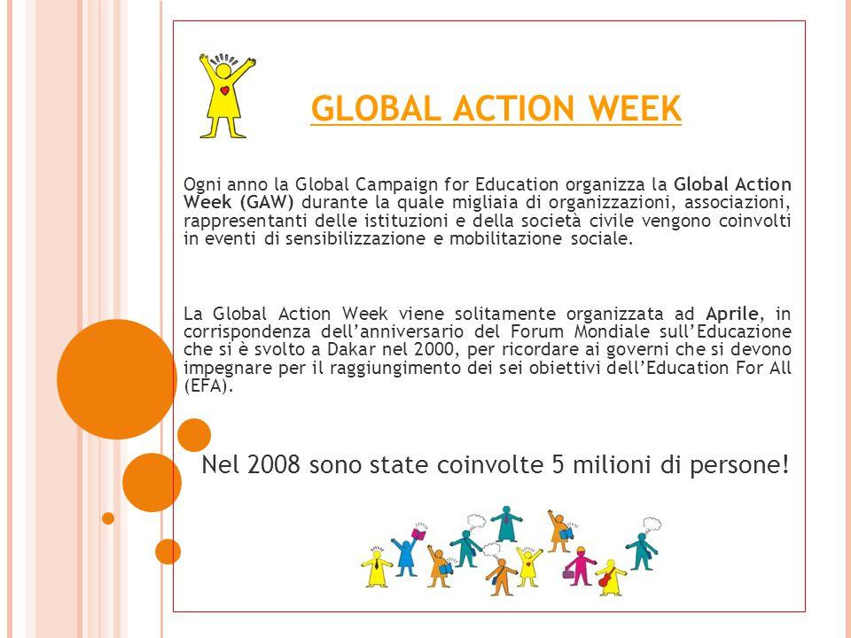 GLOBAL ACTION WEEK Ogni anno la Global Campaign for Education organizza la Global Action Week (GAW) durante la quale migliaia di organizzazioni, associazioni, rappresentanti delle istituzioni e della società civile vengono coinvolti in eventi di sensibilizzazione e mobilitazione sociale.