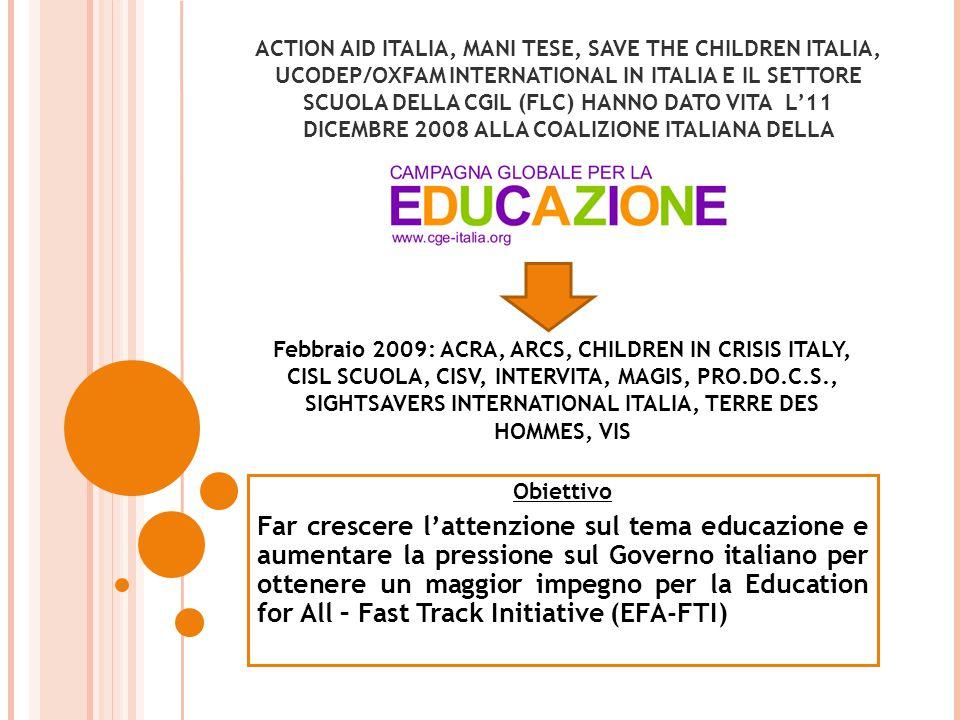 ACTION AID ITALIA, MANI TESE, SAVE THE CHILDREN ITALIA, UCODEP/OXFAM INTERNATIONAL IN ITALIA E IL SETTORE SCUOLA DELLA CGIL (FLC) HANNO DATO VITA L'11 DICEMBRE 2008 ALLA COALIZIONE ITALIANA DELLA Obiettivo Far crescere l'attenzione sul tema educazione e aumentare la pressione sul Governo italiano per ottenere un maggior impegno per la Education for All – Fast Track Initiative (EFA-FTI) Febbraio 2009: ACRA, ARCS, CHILDREN IN CRISIS ITALY, CISL SCUOLA, CISV, INTERVITA, MAGIS, PRO.DO.C.S., SIGHTSAVERS INTERNATIONAL ITALIA, TERRE DES HOMMES, VIS