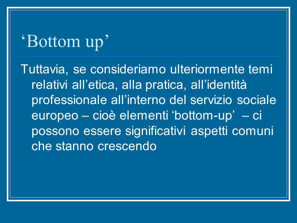 'Bottom up' Tuttavia, se consideriamo ulteriormente temi relativi all'etica, alla pratica, all'identità professionale all'interno del servizio sociale