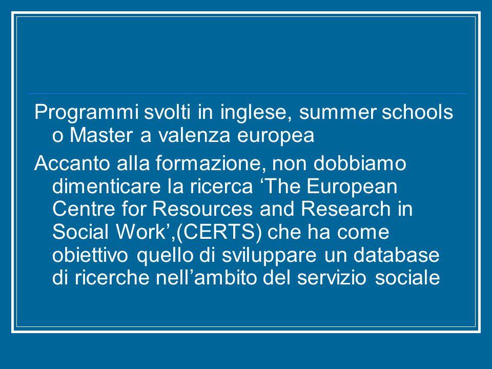 Programmi svolti in inglese, summer schools o Master a valenza europea Accanto alla formazione, non dobbiamo dimenticare la ricerca 'The European Centre for Resources and Research in Social Work',(CERTS) che ha come obiettivo quello di sviluppare un database di ricerche nell'ambito del servizio sociale
