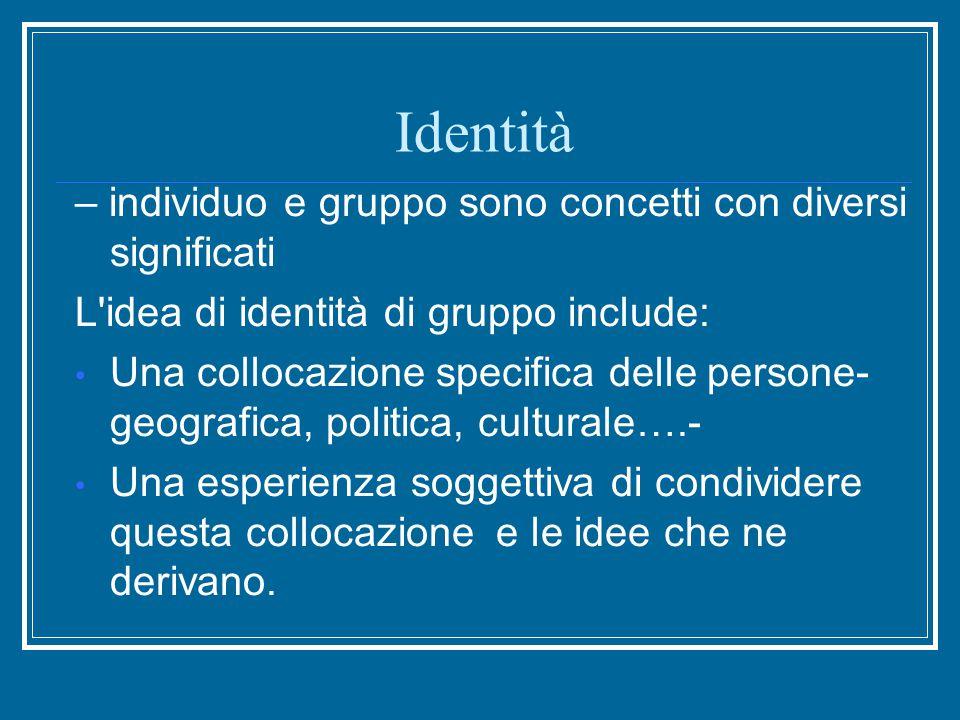 Identità – individuo e gruppo sono concetti con diversi significati L idea di identità di gruppo include: Una collocazione specifica delle persone- geografica, politica, culturale….- Una esperienza soggettiva di condividere questa collocazione e le idee che ne derivano.