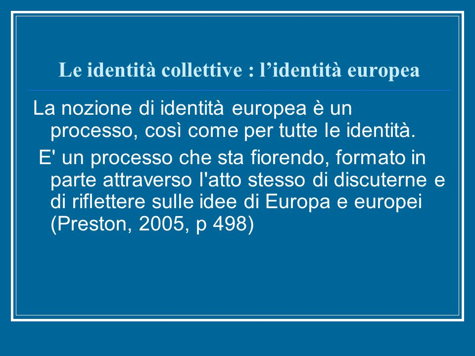 Le identità collettive : l'identità europea La nozione di identità europea è un processo, così come per tutte le identità.