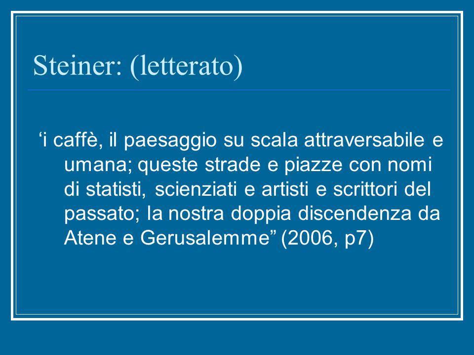 Steiner: (letterato) 'i caffè, il paesaggio su scala attraversabile e umana; queste strade e piazze con nomi di statisti, scienziati e artisti e scrittori del passato; la nostra doppia discendenza da Atene e Gerusalemme (2006, p7)