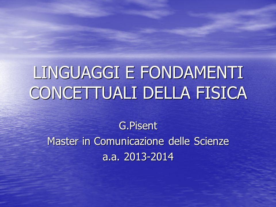 LINGUAGGI E FONDAMENTI CONCETTUALI DELLA FISICA G.Pisent Master in Comunicazione delle Scienze a.a.