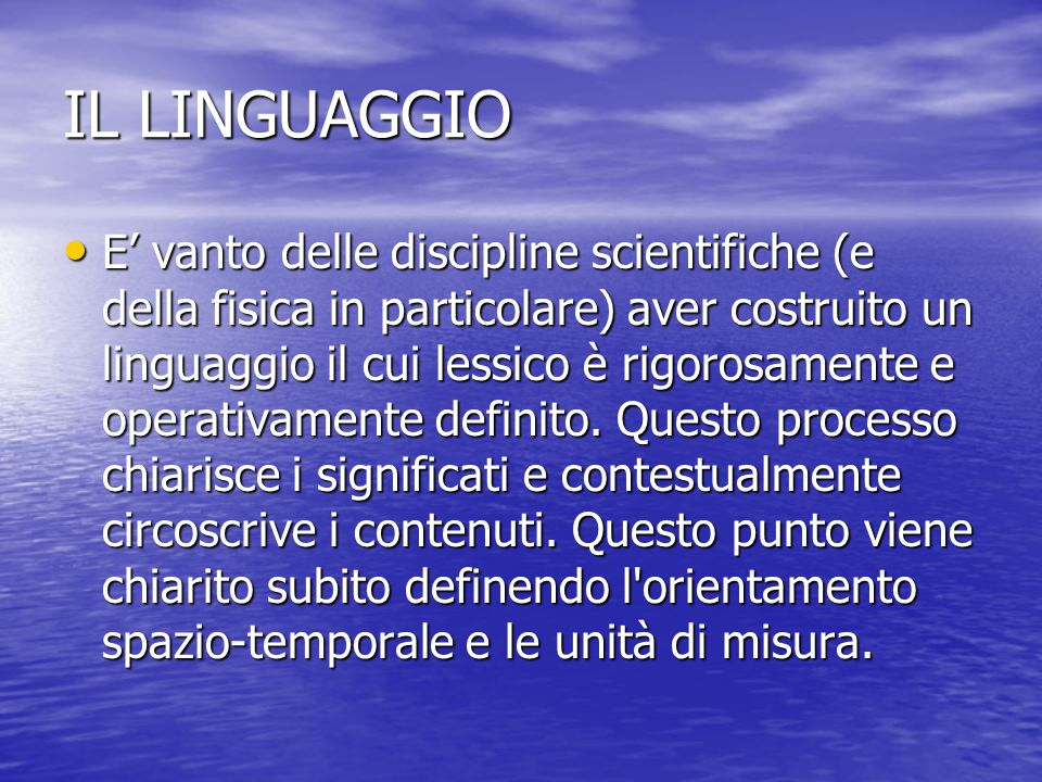 IL LINGUAGGIO E' vanto delle discipline scientifiche (e della fisica in particolare) aver costruito un linguaggio il cui lessico è rigorosamente e operativamente definito.