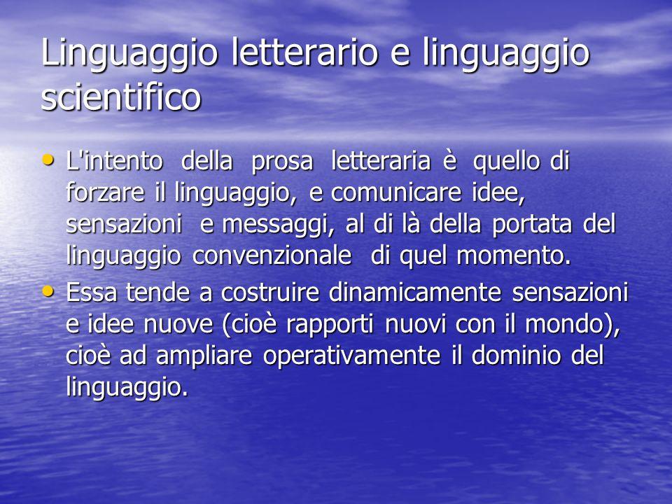 Linguaggio letterario e linguaggio scientifico L intento della prosa letteraria è quello di forzare il linguaggio, e comunicare idee, sensazioni e messaggi, al di là della portata del linguaggio convenzionale di quel momento.
