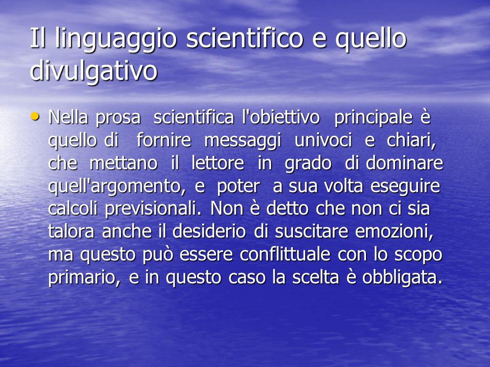 Il linguaggio scientifico e quello divulgativo Nella prosa scientifica l obiettivo principale è quello di fornire messaggi univoci e chiari, che mettano il lettore in grado di dominare quell argomento, e poter a sua volta eseguire calcoli previsionali.