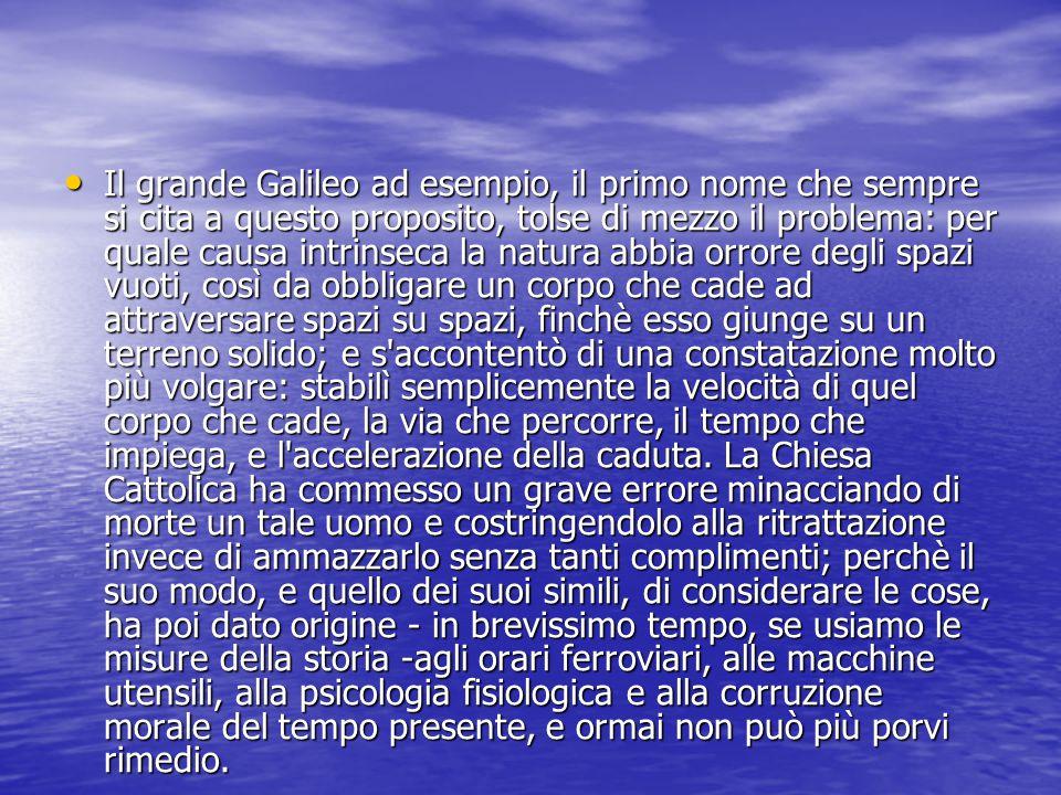 continua Il grande Galileo ad esempio, il primo nome che sempre si cita a questo proposito, tolse di mezzo il problema: per quale causa intrinseca la natura abbia orrore degli spazi vuoti, così da obbligare un corpo che cade ad attraversare spazi su spazi, finchè esso giunge su un terreno solido; e s accontentò di una constatazione molto più volgare: stabilì semplicemente la velocità di quel corpo che cade, la via che percorre, il tempo che impiega, e l accelerazione della caduta.