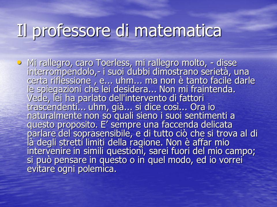 Il professore di matematica Mi rallegro, caro Toerless, mi rallegro molto, - disse interrompendolo,- i suoi dubbi dimostrano serietà, una certa riflessione, e...