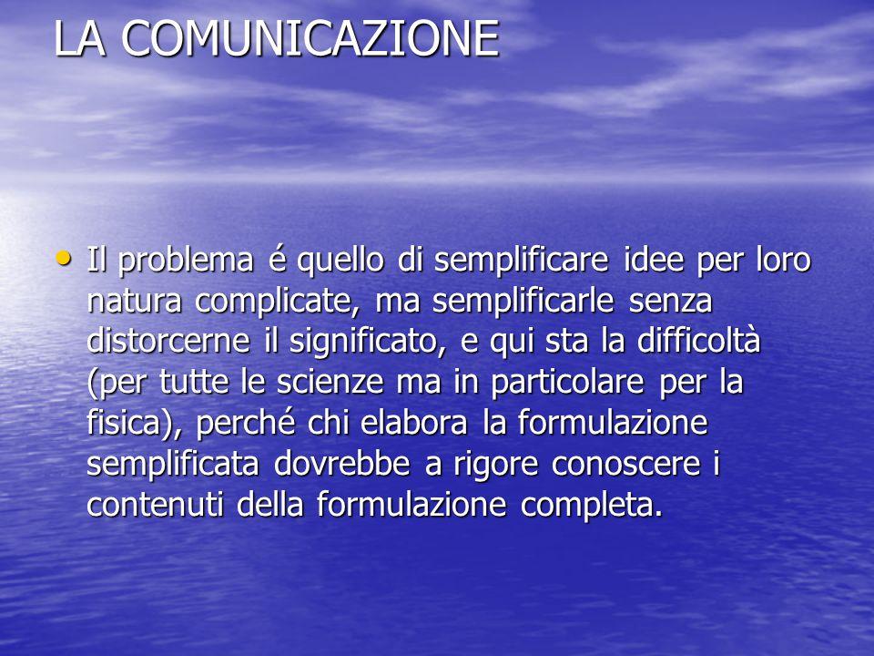 LA COMUNICAZIONE Il problema é quello di semplificare idee per loro natura complicate, ma semplificarle senza distorcerne il significato, e qui sta la difficoltà (per tutte le scienze ma in particolare per la fisica), perché chi elabora la formulazione semplificata dovrebbe a rigore conoscere i contenuti della formulazione completa.