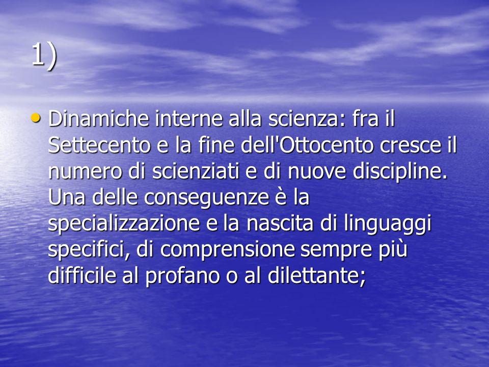 1) Dinamiche interne alla scienza: fra il Settecento e la fine dell Ottocento cresce il numero di scienziati e di nuove discipline.