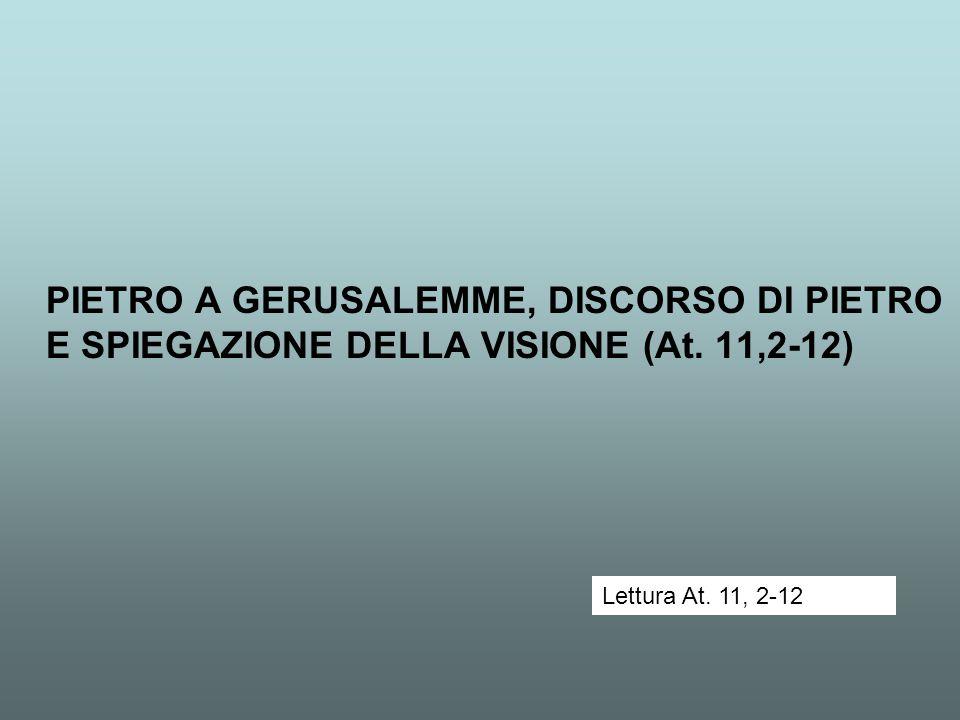 PIETRO A GERUSALEMME, DISCORSO DI PIETRO E SPIEGAZIONE DELLA VISIONE (At. 11,2-12) Lettura At. 11, 2-12
