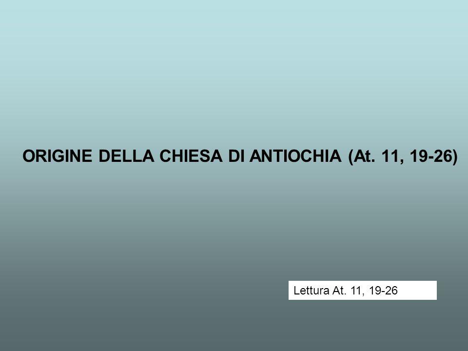 ORIGINE DELLA CHIESA DI ANTIOCHIA (At. 11, 19-26) Lettura At. 11, 19-26