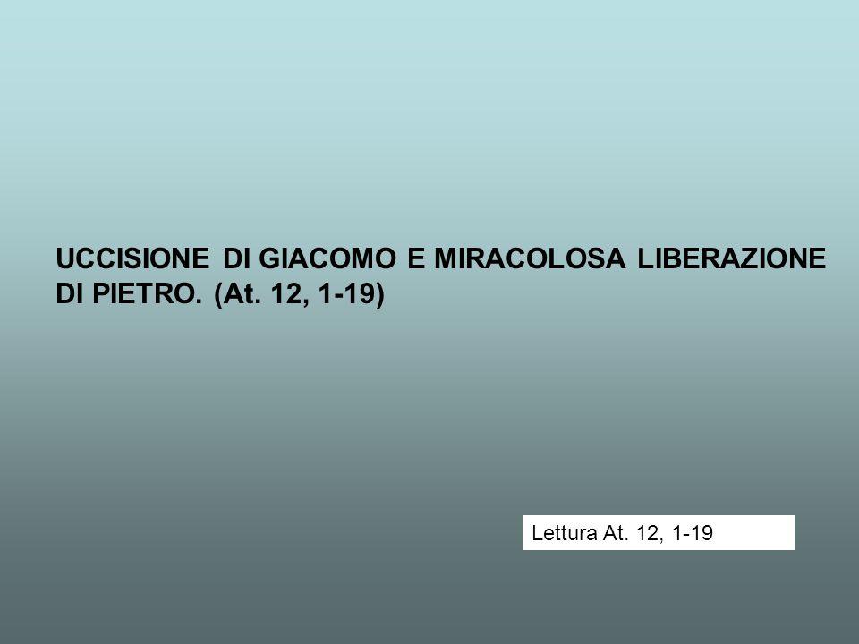 UCCISIONE DI GIACOMO E MIRACOLOSA LIBERAZIONE DI PIETRO. (At. 12, 1-19) Lettura At. 12, 1-19